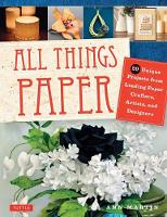 All Things Paper 20 Unique Projects from Leading Paper Crafters, Artists, and Designers by Ann Martin