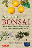 Bountiful Bonsai Create Instant Indoor Container Gardens with Edible Fruits, Herb and Flowers by Richard W. Bender