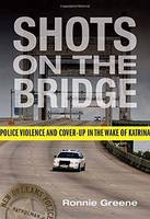 Shots on the Bridge Police Violence and Cover-Up in the Wake of Katrina by Ronnie Greene
