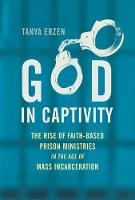 God in Captivity The Rise of Faith-Based Prison Ministries in the Age of Mass Incarceration by Tanya Erzen