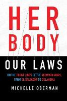 Her Body, Our Laws On the Frontlines of the Abortion Wars from El Salvador to Oklahoma by Michelle Oberman