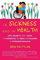 In Sickness and in Health Love, Disability, and a Quest to Understand the Perils and Pleasures of Inter-abled Romance by Ben Mattlin