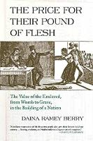 Price for Their Pound of Flesh The Value of the Enslaved, from Womb to Grave, in the Building of a Nation by Daina Ramey Berry
