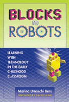 Blocks to Robots Learning with Technology in the Early Childhood Classroom by Marina Umaschi Bers