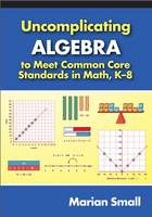 Uncomplicating Algebra to Meet Common Core Standards in Math, K-8 by Marian Small