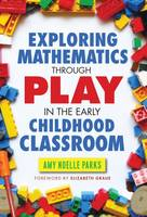 Exploring Mathematics Through Play in the Early Childhood Classroom by Amy Noelle Parks