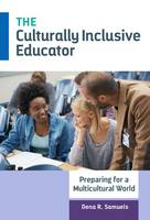 The Culturally Inclusive Educator Preparing for a Multicultural World by Dena R. Samuels