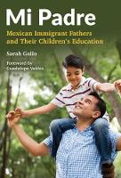 Mi Padre Mexican Immigrant Fathers and Their Children's Education by Sarah Gallo