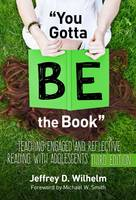 You Gotta BE the Book Teaching Engaged and Reflective Reading with Adolescents by Jeffrey D. Wilhelm