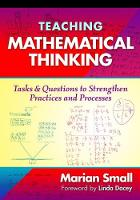 Teaching Mathematical Thinking Tasks and Questions to Strengthen Practices and Processes by Marian Small