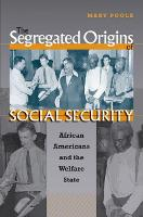 The Segregated Origins of Social Security African Americans and the Welfare State by Mary Poole
