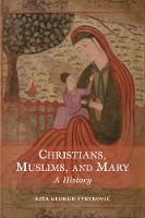 Christians, Muslims, and Mary A History by Rita George-Tvrtkovic