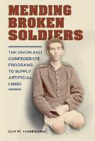 Mending Broken Soldiers The Union and Confederate Programs to Supply Artificial Limbs by Guy R. Hasegawa, James Schmidt