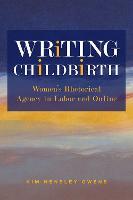 Writing Childbirth Women's Rhetorical Agency in Labor and Online by Kim Hensley Owens