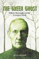 The Green Ghost William Burroughs and the Ecological Mind by Chad Weidner