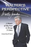 Walter's Perspective A Memoir of Fifty Years in Chicago TV News by Walter Jacobson, Bill Kurtis