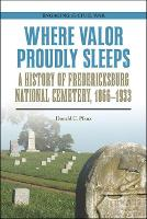 Where Valor Proudly Sleeps A History of Fredericksburg National Cemetery, 1866-1933 by Donald C. Pfanz