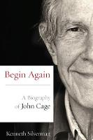 Begin Again A Biography of John Cage by Kenneth Silverman