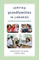 Serving Grandfamilies in Libraries A Handbook and Programming Guide by Sarah Gough, Pat Feehan, Denise R. Lyons