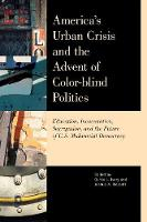 America's Urban Crisis and the Advent of Color-Blind Politics Education, Incarceration, Segregation, and the Future of the U.S. Multiracial Democracy by Curtis Ivery