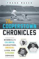 The Cooperstown Chronicles Baseball's Colorful Characters, Unusual Lives, and Strange Demises by Frank Russo