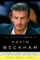 The Life and Career of David Beckham Football Legend, Cultural Icon by Tracey Savell Reavis