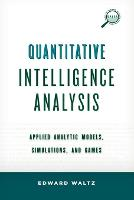 Quantitative Intelligence Analysis Applied Analytic Models, Simulations, and Games by Edward Waltz