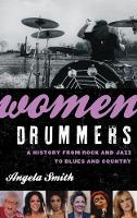Women Drummers A History from Rock and Jazz to Blues and Country by Angela Smith