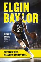 Elgin Baylor The Man Who Changed Basketball by Bijan C. Bayne, Bob Ryan