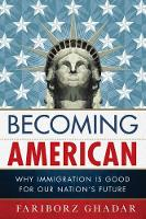 Becoming American Why Immigration Is Good for Our Nation's Future by Fariborz Ghadar