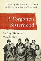 A Forgotten Sisterhood Pioneering Black Women Educators and Activists in the Jim Crow South by Audrey Thomas McCluskey