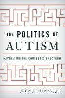 The Politics of Autism Navigating The Contested Spectrum by John J., Jr. Pitney