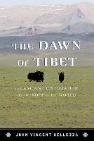 The Dawn of Tibet The Ancient Civilization on the Roof of the World by John Vincent Bellezza