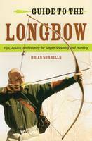 Guide to the Longbow Tips, Advice, and History for Target Shooting and Hunting by Brian J. Sorrells