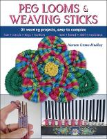 Peg Looms and Weaving Sticks Complete How-to Guide and 30+ Projects by Noreen Crone-Findlay