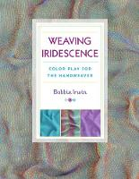 Weaving Iridescence Color Play for the Handweaver by Bobbie Irwin