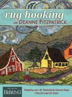 Rug Hooking with Deanne Fitzpatrick Featuring Over 40 Distinctively Deanne Rugs from the Past 20 Years by Deanne Fitzpatrick