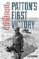 Patton's First Victory How General George Patton Turned the Tide in North Africa and Defeated the Afrika Korps at El Guettar by Leo Barron