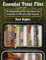 Essential Trout Flies 50 Indispensable Patterns with Step-by-Step Instructions for 300 Most Useful Variations by Dave Hughes