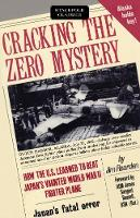 Cracking the Zero Mystery How the U.S.Learned to Beat Japan's Vaunted World War II Fighter Plane by Jim Rearden