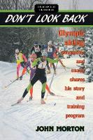 Don't Look Back Olympic X.C. Skiing Competitor and Coach Shares His Story and Training Program by John Morton