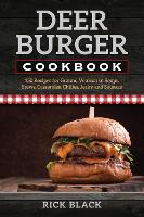 Deer Burger Cookbook 150 Recipes for Ground Venison in Soups, Stews, Casseroles, Chilies, Jerky, and Sausage by Rick Black