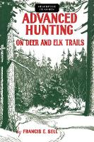 Advanced Hunting on Deer and Elk Trails by Francis E Sell