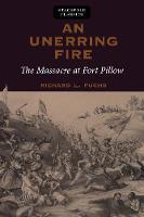 An Unerring Fire The Massacre at Fort Pillow by Richard Fuchs