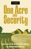 One Acre and Security How to Live Off the Earth Without Ruining It by Bradford Angier