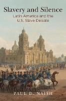 Slavery and Silence Latin America and the U.S. Slave Debate by Paul D. Naish