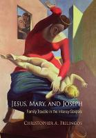 Jesus, Mary, and Joseph Family Trouble in the Infancy Gospels by Christopher A. Frilingos