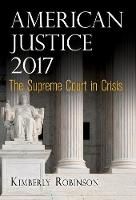 American Justice 2017 The Supreme Court in Crisis by Kimberly Robinson