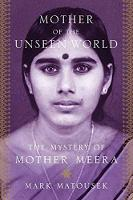 Mother Of The Unseen World The Mystery of Mother Meera by Mark Matousek