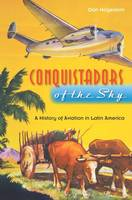 Conquistadors of the Sky A History of Aviation in Latin America by Dan Hagedorn